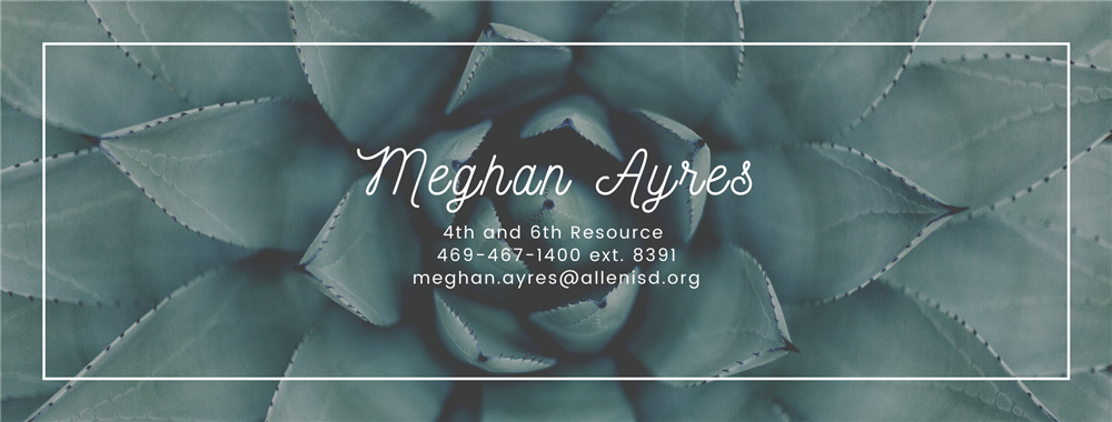 Meghan Ayres 4th and 6th grade resource 469-467-1400 ext. 8391 meghan.ayres@allenisd.org